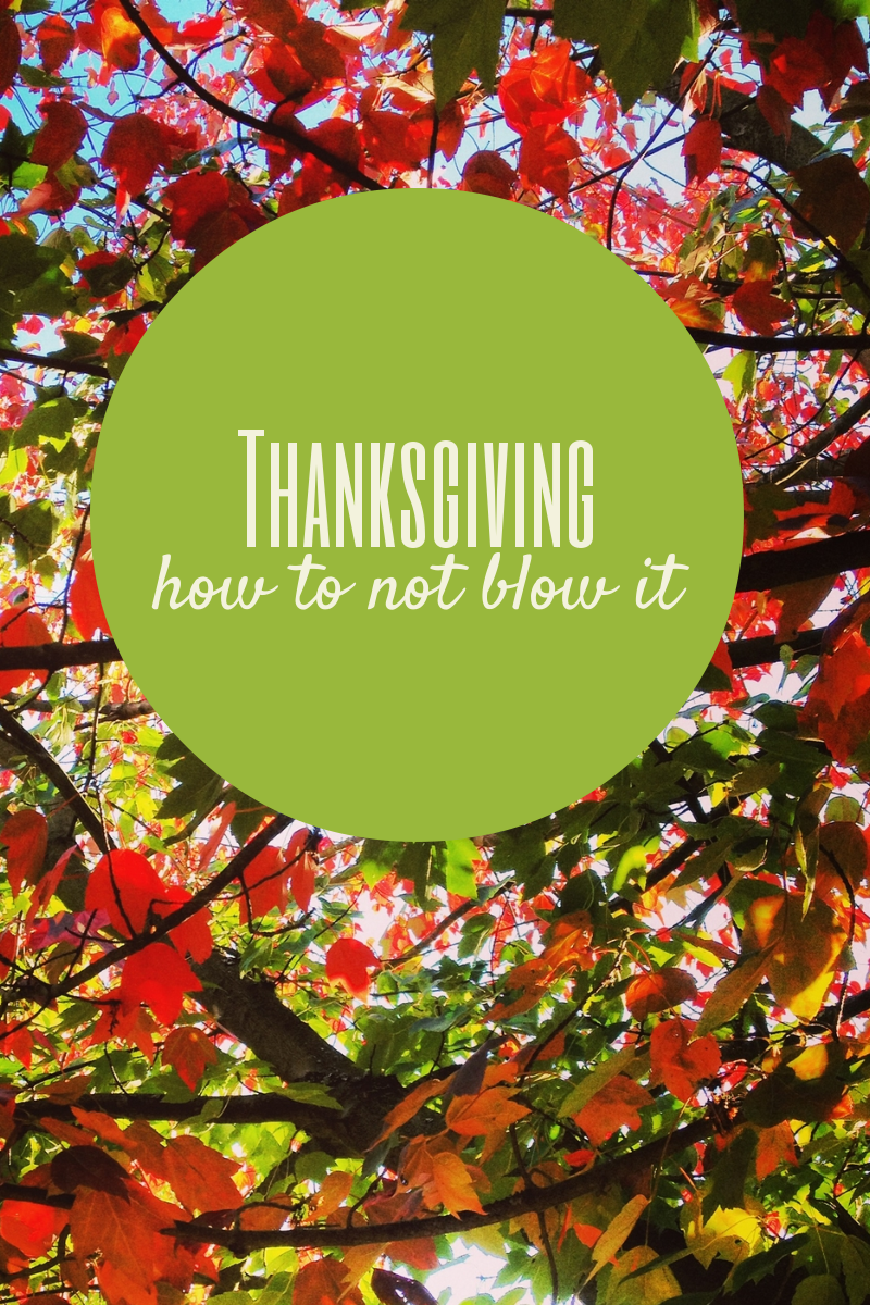 Thanksgiving: How To Not Blow It!
