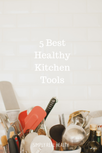 5 Best Healthy Kitchen Tools from SImply Real Health